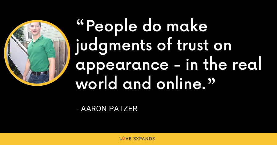 People do make judgments of trust on appearance - in the real world and online. - Aaron Patzer