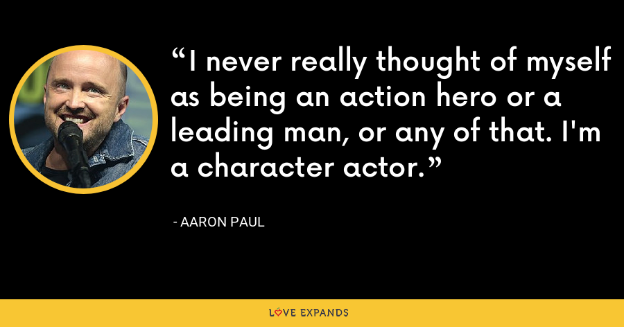 I never really thought of myself as being an action hero or a leading man, or any of that. I'm a character actor. - Aaron Paul