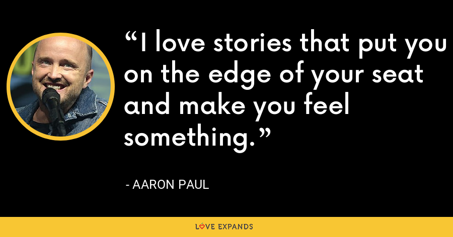 I love stories that put you on the edge of your seat and make you feel something. - Aaron Paul