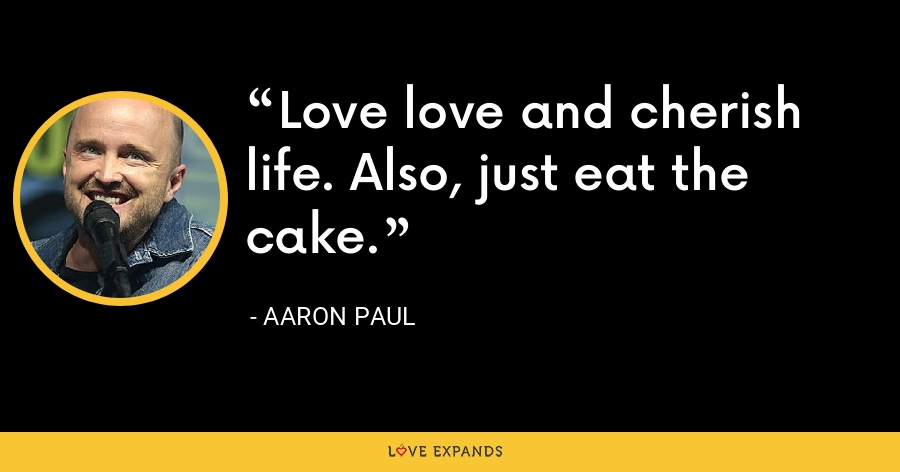 Love love and cherish life. Also, just eat the cake. - Aaron Paul