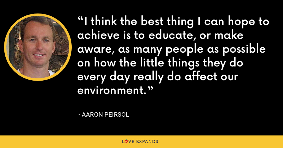 I think the best thing I can hope to achieve is to educate, or make aware, as many people as possible on how the little things they do every day really do affect our environment. - Aaron Peirsol