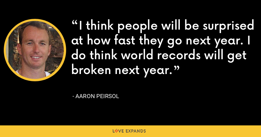 I think people will be surprised at how fast they go next year. I do think world records will get broken next year. - Aaron Peirsol