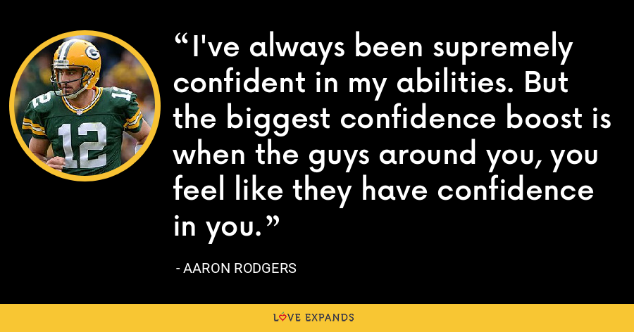 I've always been supremely confident in my abilities. But the biggest confidence boost is when the guys around you, you feel like they have confidence in you. - Aaron Rodgers