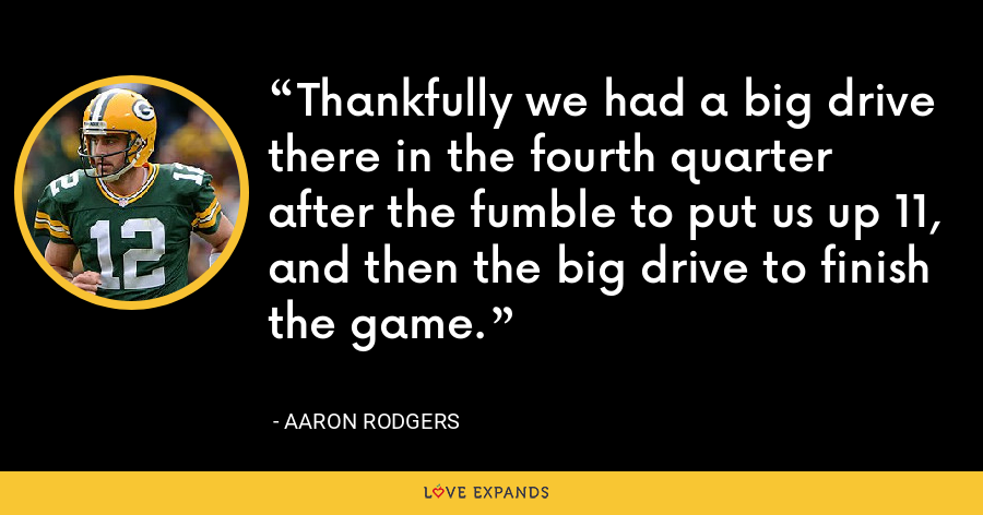 Thankfully we had a big drive there in the fourth quarter after the fumble to put us up 11, and then the big drive to finish the game. - Aaron Rodgers