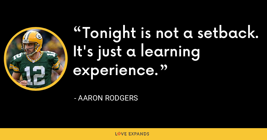 Tonight is not a setback. It's just a learning experience. - Aaron Rodgers