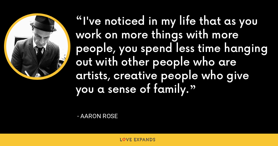 I've noticed in my life that as you work on more things with more people, you spend less time hanging out with other people who are artists, creative people who give you a sense of family. - Aaron Rose