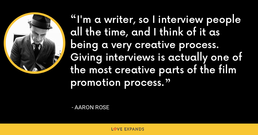 I'm a writer, so I interview people all the time, and I think of it as being a very creative process. Giving interviews is actually one of the most creative parts of the film promotion process. - Aaron Rose