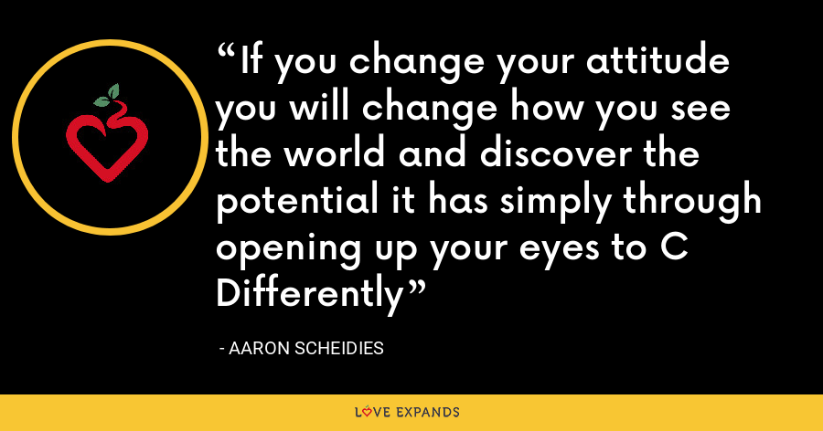 If you change your attitude you will change how you see the world and discover the potential it has simply through opening up your eyes to C Differently - Aaron Scheidies