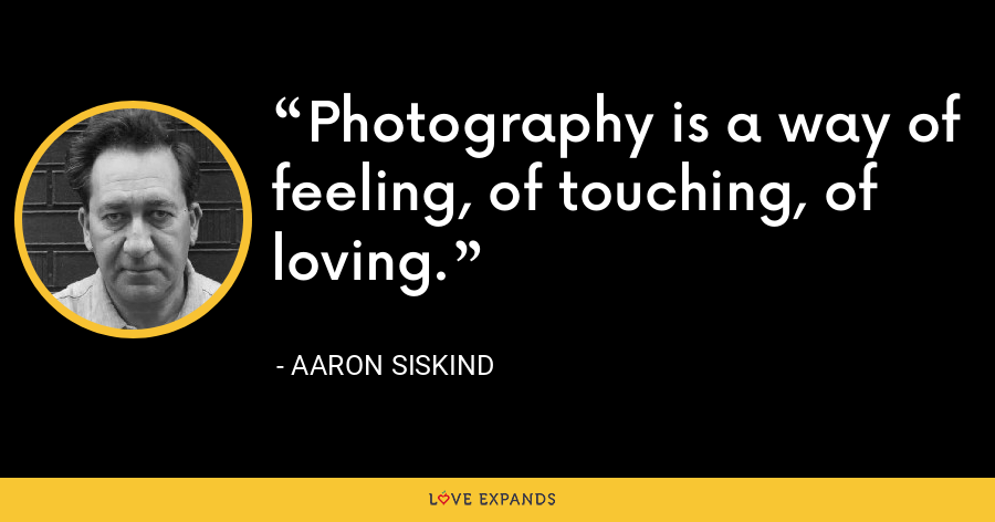 Photography is a way of feeling, of touching, of loving. - Aaron Siskind