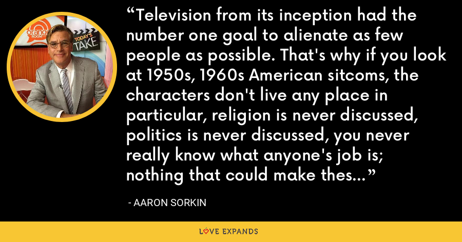 Television from its inception had the number one goal to alienate as few people as possible. That's why if you look at 1950s, 1960s American sitcoms, the characters don't live any place in particular, religion is never discussed, politics is never discussed, you never really know what anyone's job is; nothing that could make these people seem different from you is ever discussed. - Aaron Sorkin