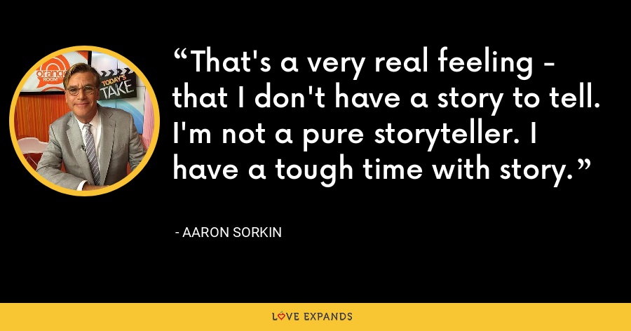 That's a very real feeling - that I don't have a story to tell. I'm not a pure storyteller. I have a tough time with story. - Aaron Sorkin