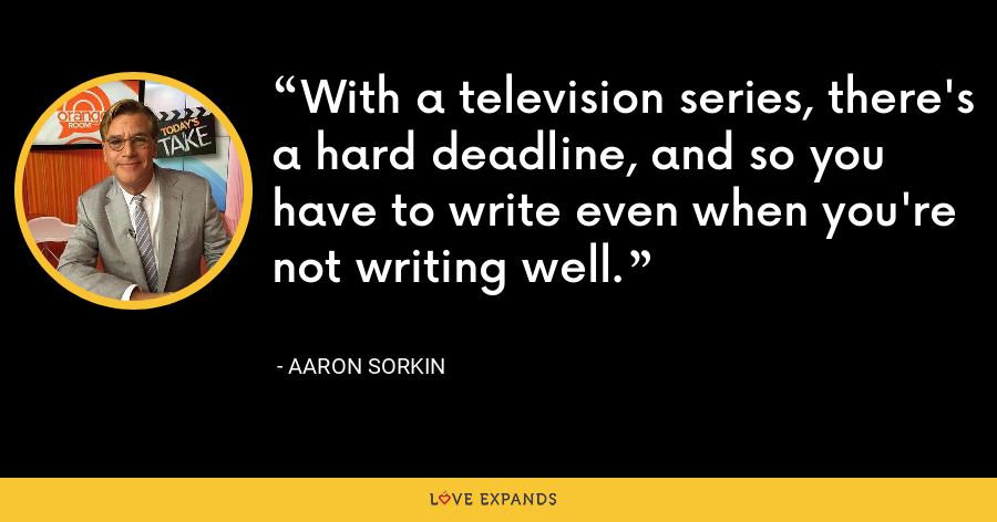 With a television series, there's a hard deadline, and so you have to write even when you're not writing well. - Aaron Sorkin