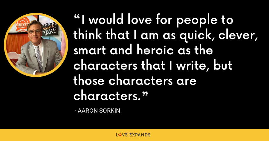I would love for people to think that I am as quick, clever, smart and heroic as the characters that I write, but those characters are characters. - Aaron Sorkin