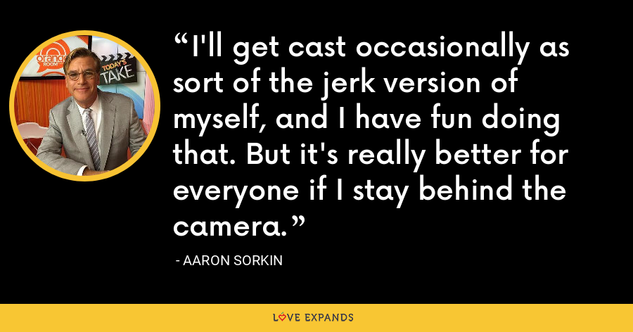 I'll get cast occasionally as sort of the jerk version of myself, and I have fun doing that. But it's really better for everyone if I stay behind the camera. - Aaron Sorkin