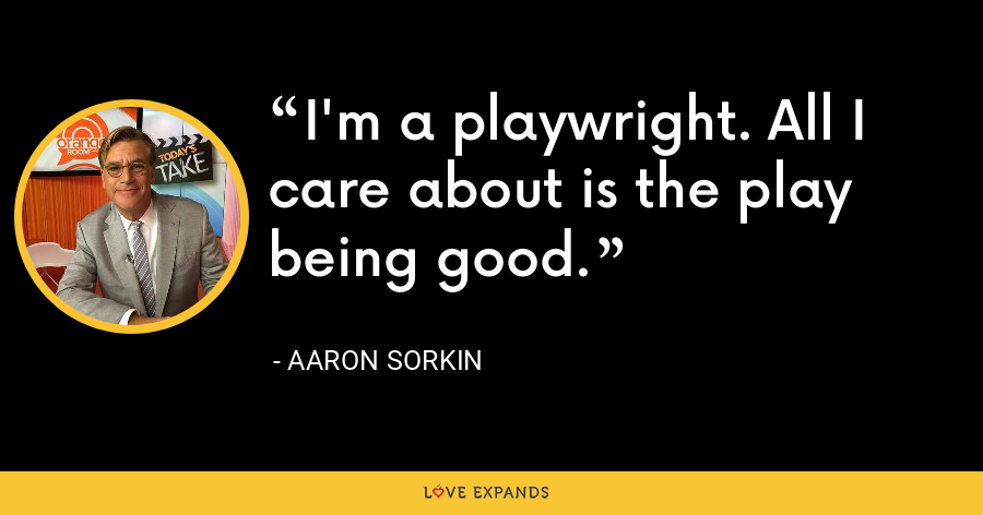 I'm a playwright. All I care about is the play being good. - Aaron Sorkin