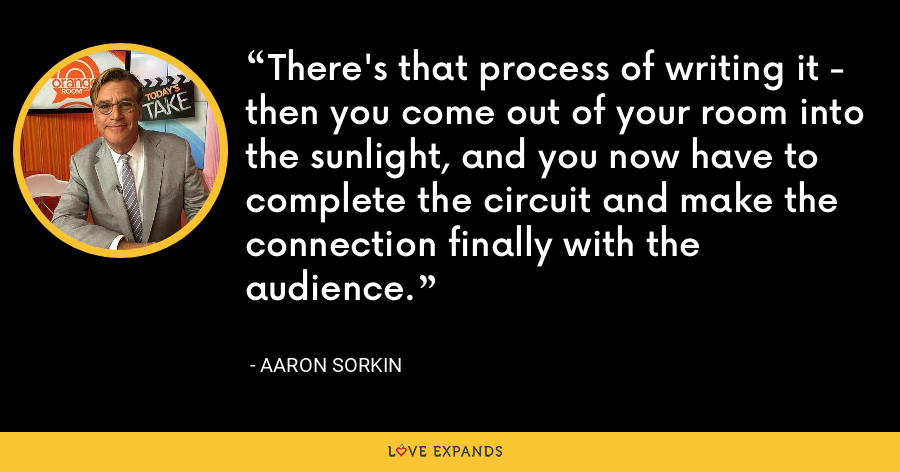 There's that process of writing it - then you come out of your room into the sunlight, and you now have to complete the circuit and make the connection finally with the audience. - Aaron Sorkin