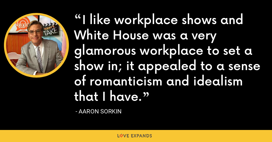 I like workplace shows and White House was a very glamorous workplace to set a show in; it appealed to a sense of romanticism and idealism that I have. - Aaron Sorkin