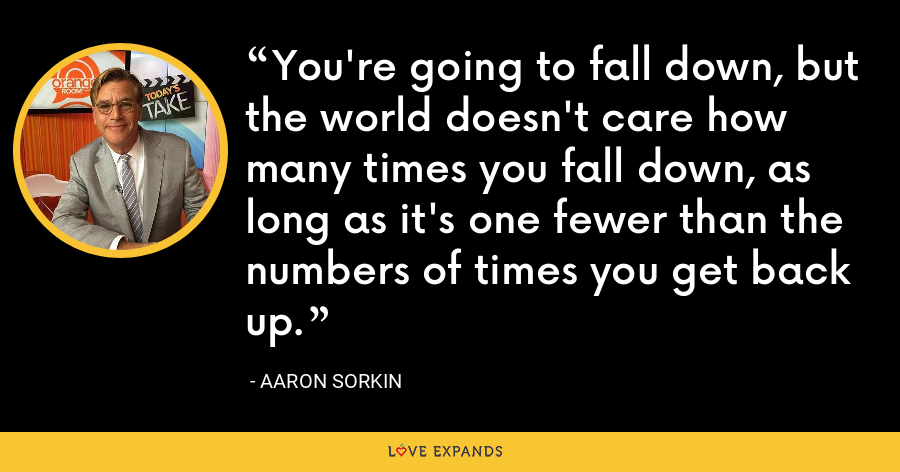 You're going to fall down, but the world doesn't care how many times you fall down, as long as it's one fewer than the numbers of times you get back up. - Aaron Sorkin