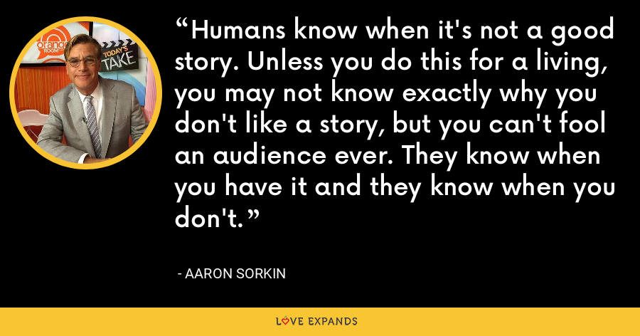 Humans know when it's not a good story. Unless you do this for a living, you may not know exactly why you don't like a story, but you can't fool an audience ever. They know when you have it and they know when you don't. - Aaron Sorkin