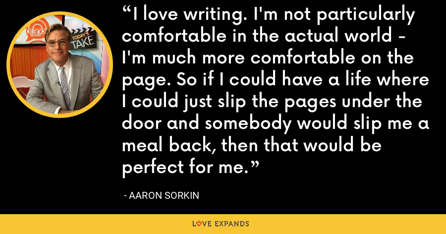 I love writing. I'm not particularly comfortable in the actual world - I'm much more comfortable on the page. So if I could have a life where I could just slip the pages under the door and somebody would slip me a meal back, then that would be perfect for me. - Aaron Sorkin