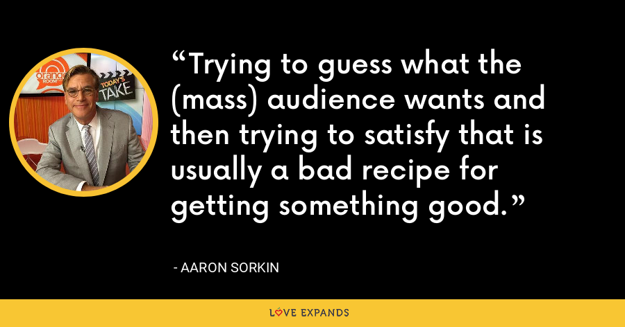 Trying to guess what the (mass) audience wants and then trying to satisfy that is usually a bad recipe for getting something good. - Aaron Sorkin