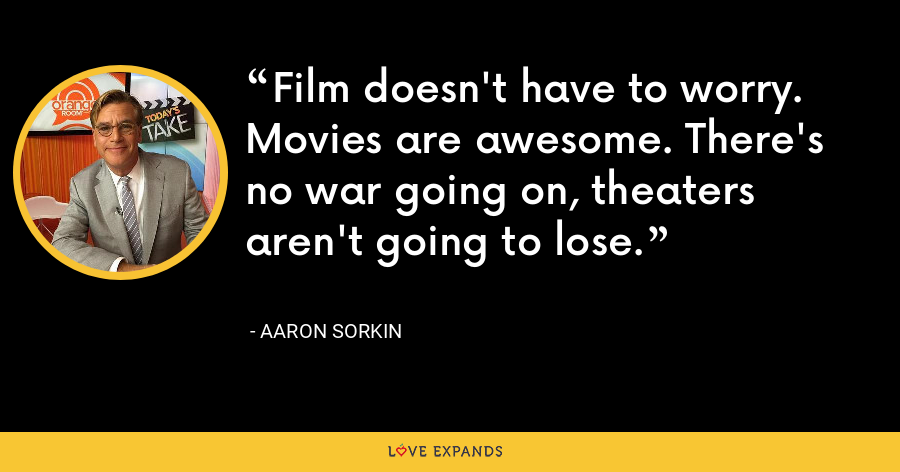 Film doesn't have to worry. Movies are awesome. There's no war going on, theaters aren't going to lose. - Aaron Sorkin