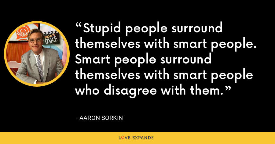 Stupid people surround themselves with smart people. Smart people surround themselves with smart people who disagree with them. - Aaron Sorkin