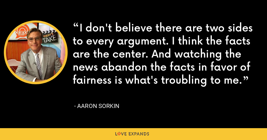 I don't believe there are two sides to every argument. I think the facts are the center. And watching the news abandon the facts in favor of fairness is what's troubling to me. - Aaron Sorkin