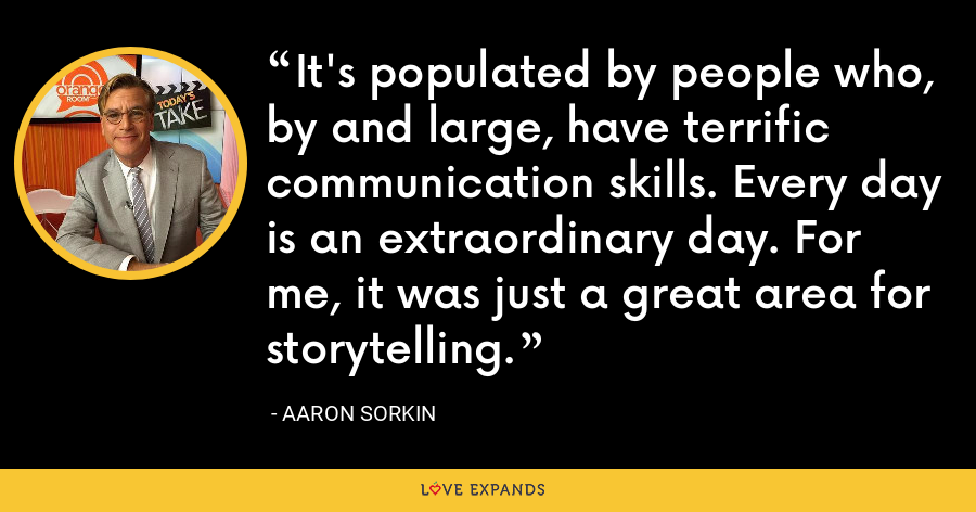 It's populated by people who, by and large, have terrific communication skills. Every day is an extraordinary day. For me, it was just a great area for storytelling. - Aaron Sorkin