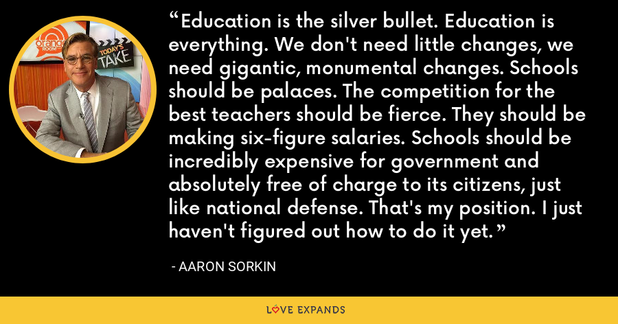Education is the silver bullet. Education is everything. We don't need little changes, we need gigantic, monumental changes. Schools should be palaces. The competition for the best teachers should be fierce. They should be making six-figure salaries. Schools should be incredibly expensive for government and absolutely free of charge to its citizens, just like national defense. That's my position. I just haven't figured out how to do it yet. - Aaron Sorkin