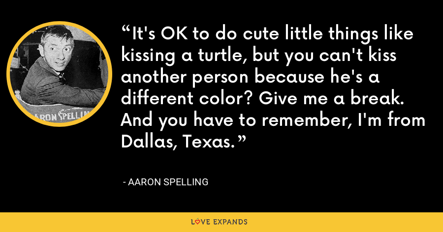 It's OK to do cute little things like kissing a turtle, but you can't kiss another person because he's a different color? Give me a break. And you have to remember, I'm from Dallas, Texas. - Aaron Spelling