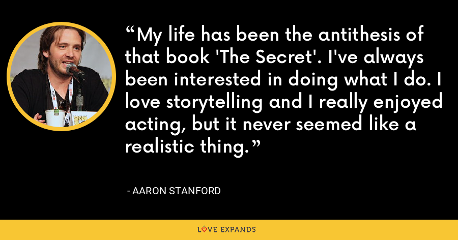 My life has been the antithesis of that book 'The Secret'. I've always been interested in doing what I do. I love storytelling and I really enjoyed acting, but it never seemed like a realistic thing. - Aaron Stanford
