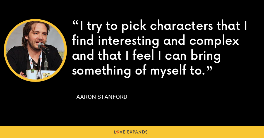 I try to pick characters that I find interesting and complex and that I feel I can bring something of myself to. - Aaron Stanford
