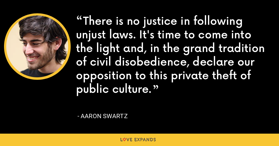 There is no justice in following unjust laws. It's time to come into the light and, in the grand tradition of civil disobedience, declare our opposition to this private theft of public culture. - Aaron Swartz