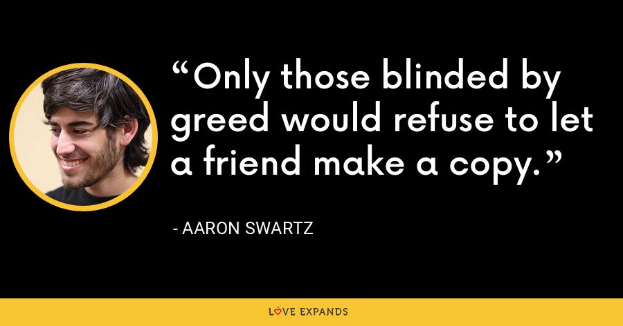 Only those blinded by greed would refuse to let a friend make a copy. - Aaron Swartz