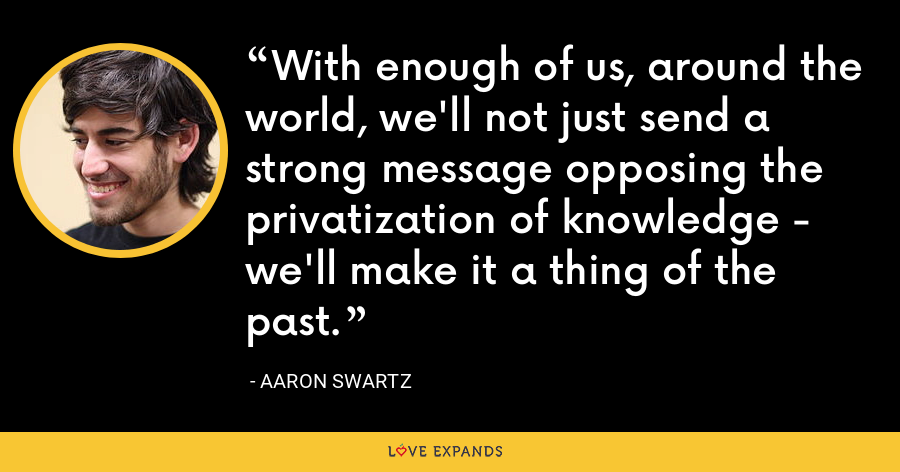 With enough of us, around the world, we'll not just send a strong message opposing the privatization of knowledge - we'll make it a thing of the past. - Aaron Swartz