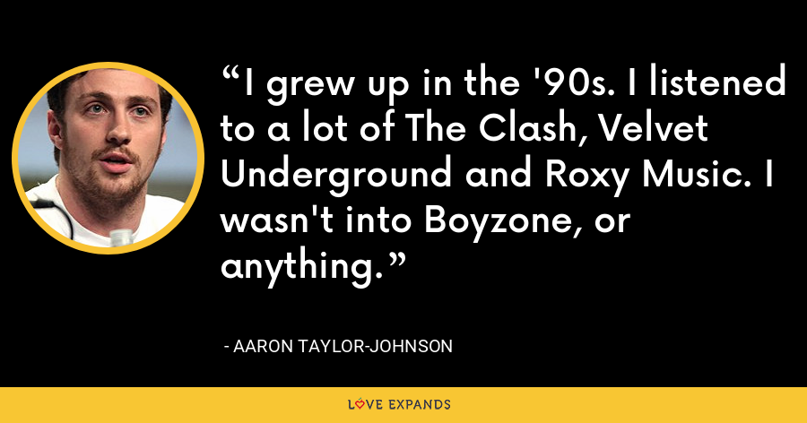 I grew up in the '90s. I listened to a lot of The Clash, Velvet Underground and Roxy Music. I wasn't into Boyzone, or anything. - Aaron Taylor-Johnson