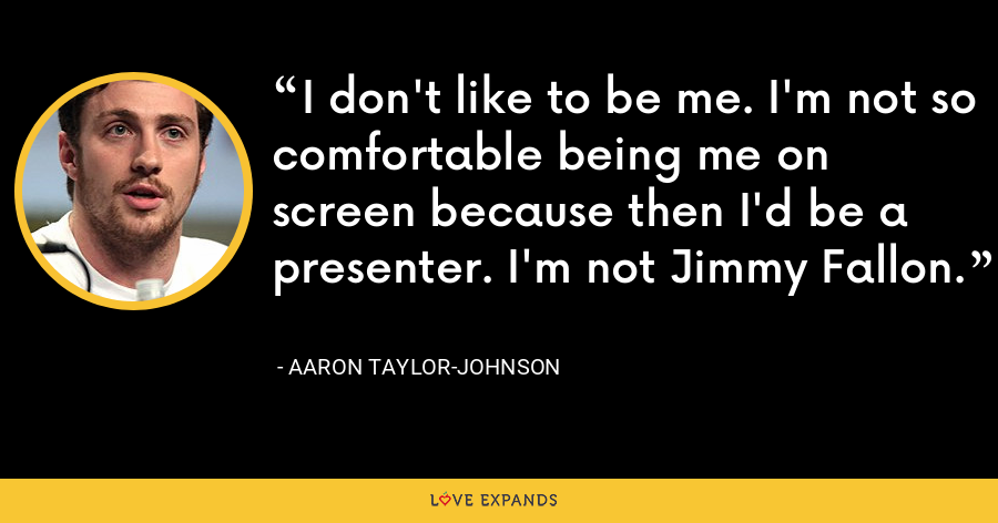 I don't like to be me. I'm not so comfortable being me on screen because then I'd be a presenter. I'm not Jimmy Fallon. - Aaron Taylor-Johnson