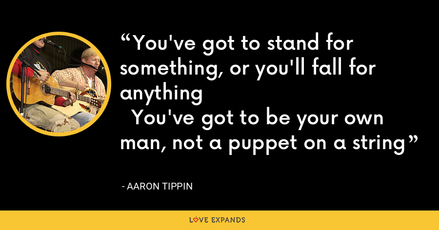 You've got to stand for something, or you'll fall for anything  You've got to be your own man, not a puppet on a string - Aaron Tippin