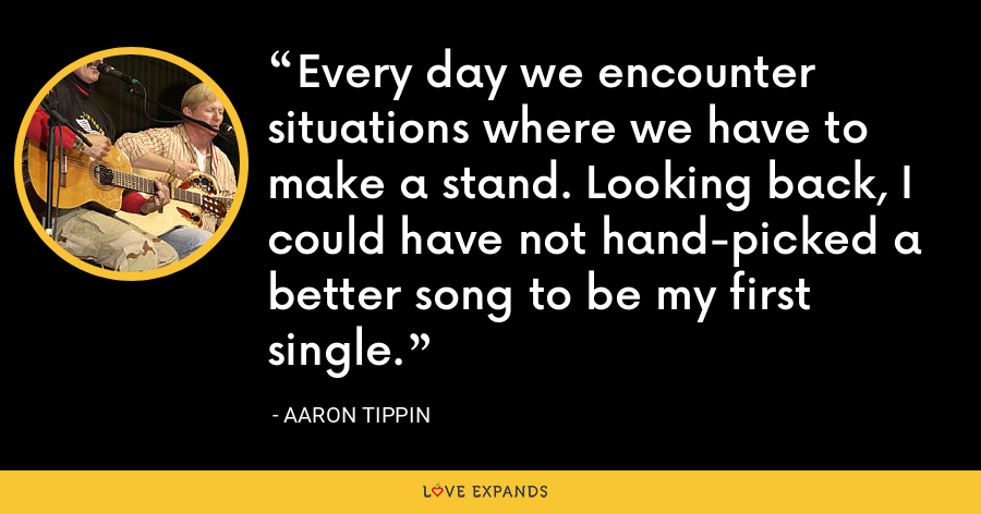 Every day we encounter situations where we have to make a stand. Looking back, I could have not hand-picked a better song to be my first single. - Aaron Tippin