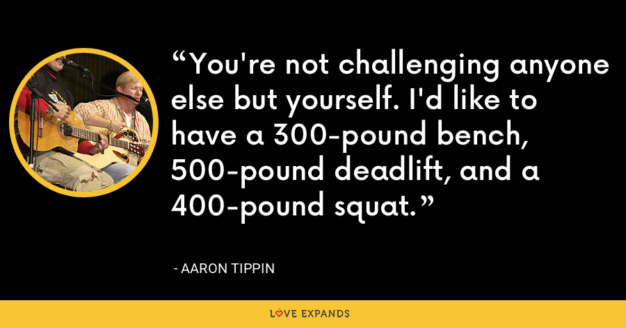 You're not challenging anyone else but yourself. I'd like to have a 300-pound bench, 500-pound deadlift, and a 400-pound squat. - Aaron Tippin