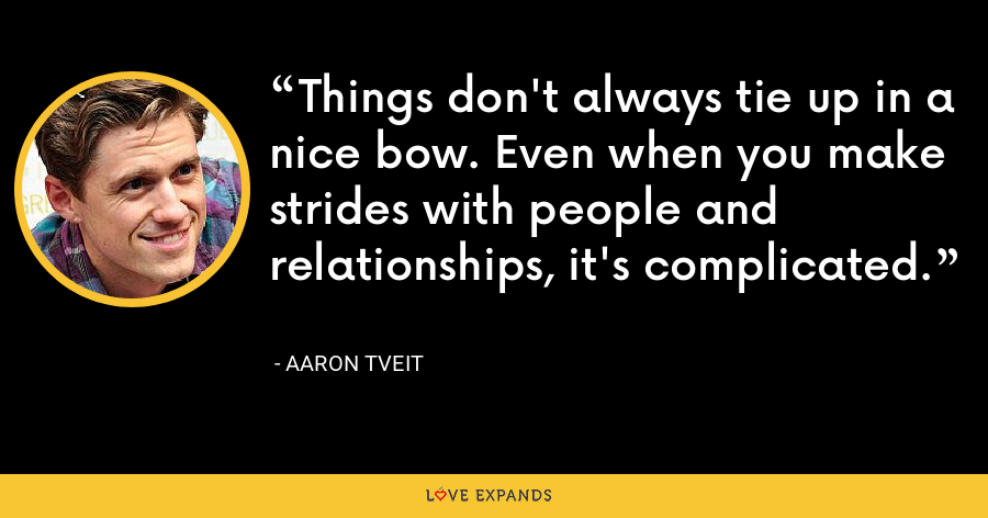 Things don't always tie up in a nice bow. Even when you make strides with people and relationships, it's complicated. - Aaron Tveit