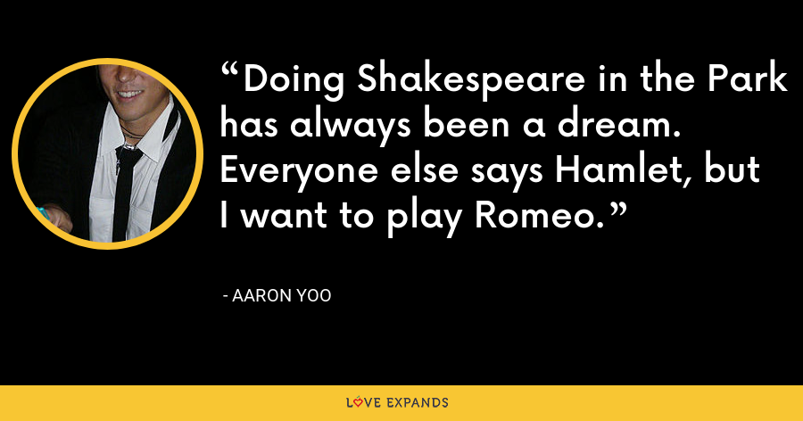 Doing Shakespeare in the Park has always been a dream. Everyone else says Hamlet, but I want to play Romeo. - Aaron Yoo