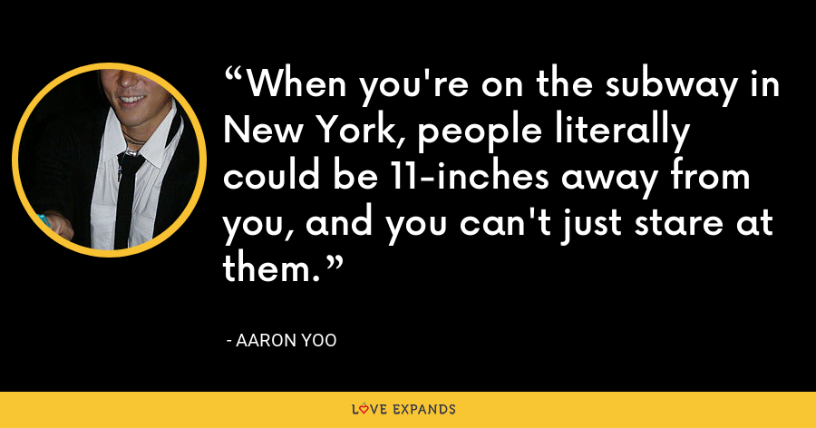 When you're on the subway in New York, people literally could be 11-inches away from you, and you can't just stare at them. - Aaron Yoo