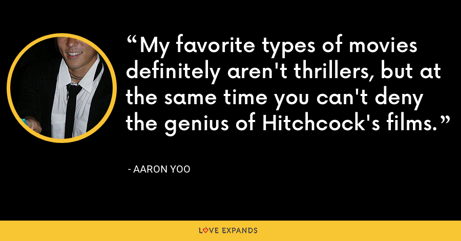 My favorite types of movies definitely aren't thrillers, but at the same time you can't deny the genius of Hitchcock's films. - Aaron Yoo