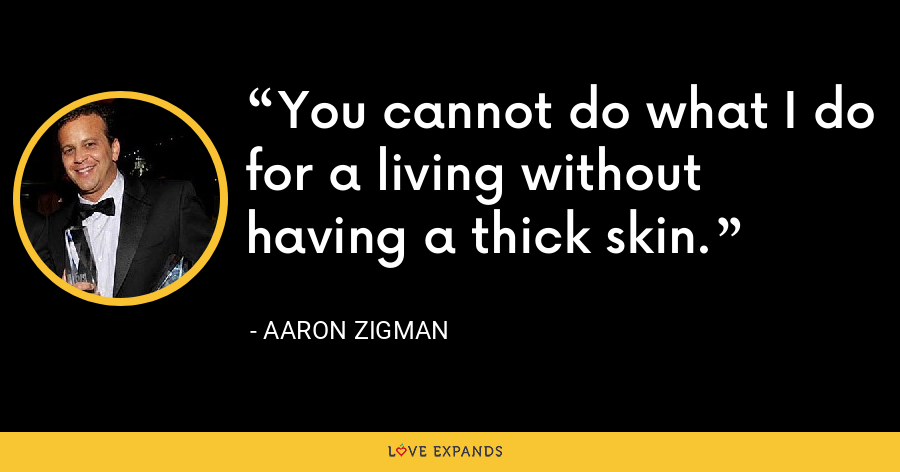You cannot do what I do for a living without having a thick skin. - Aaron Zigman