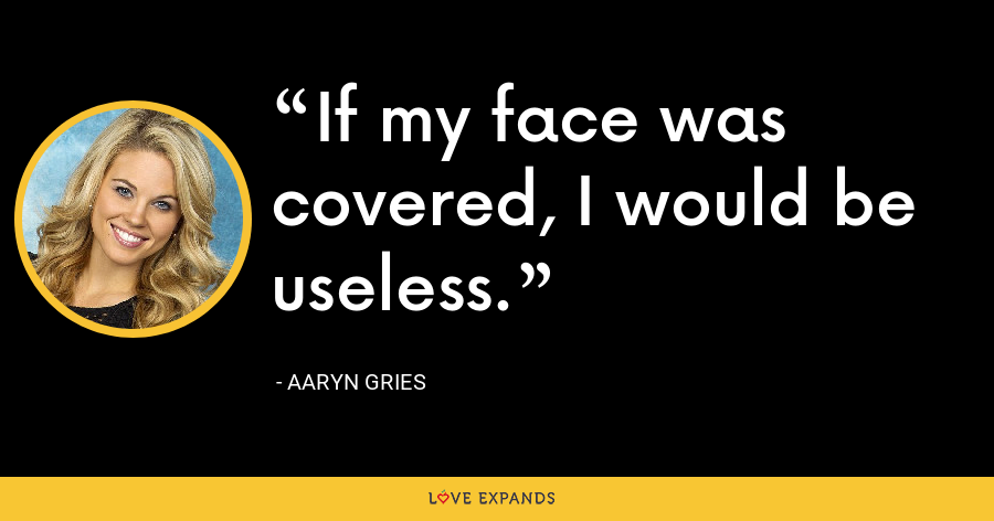 If my face was covered, I would be useless. - Aaryn Gries