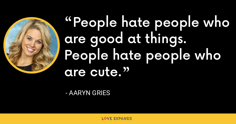 People hate people who are good at things. People hate people who are cute. - Aaryn Gries