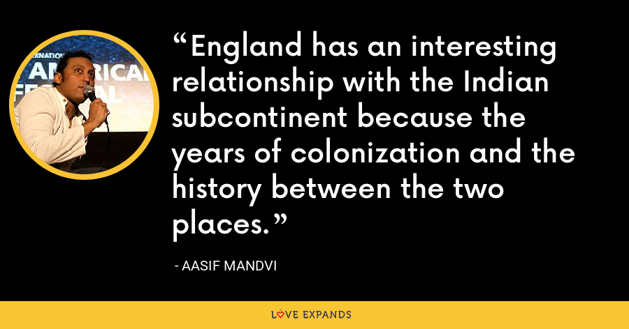 England has an interesting relationship with the Indian subcontinent because the years of colonization and the history between the two places. - Aasif Mandvi
