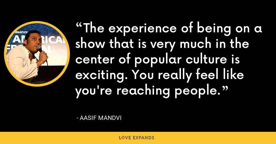 The experience of being on a show that is very much in the center of popular culture is exciting. You really feel like you're reaching people. - Aasif Mandvi